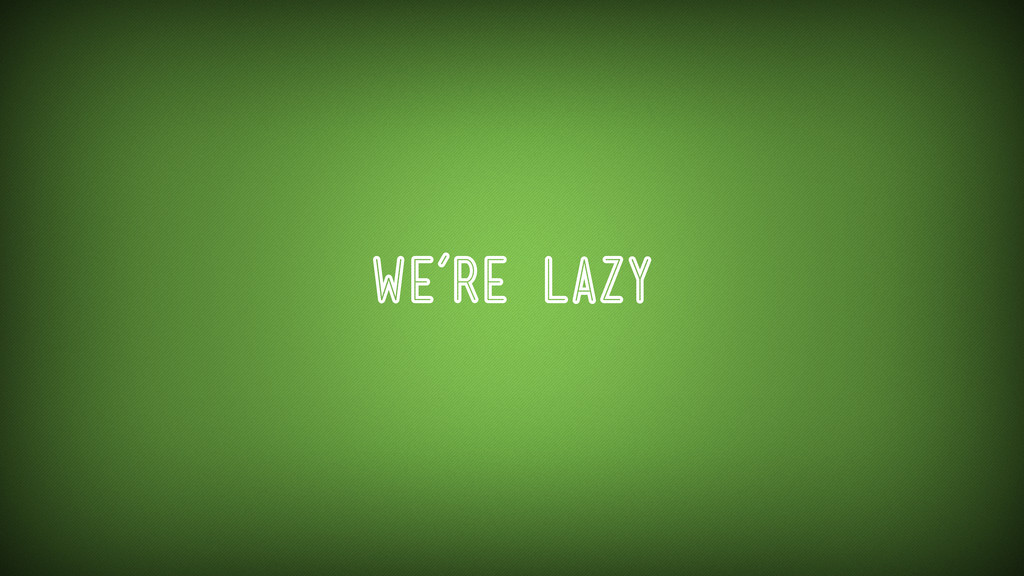 We're Lazy