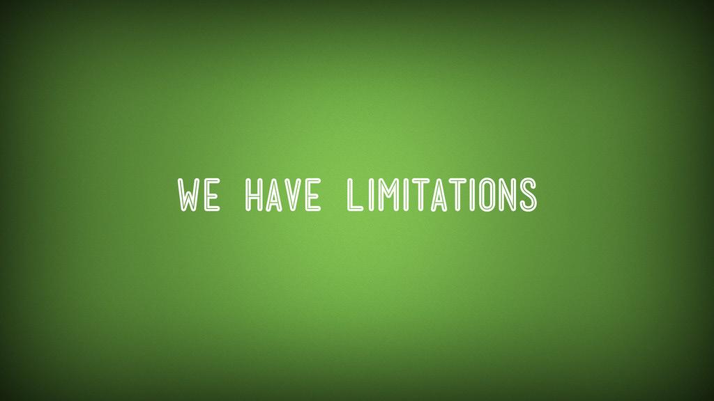 We have limitations