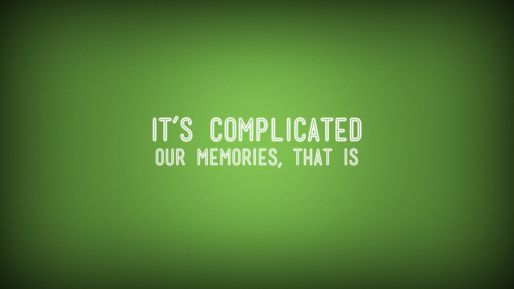 It's complicated our memories, that is