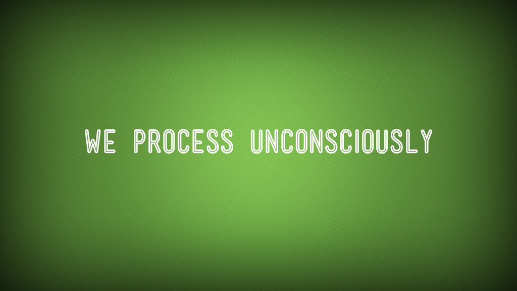 We process unconsciously