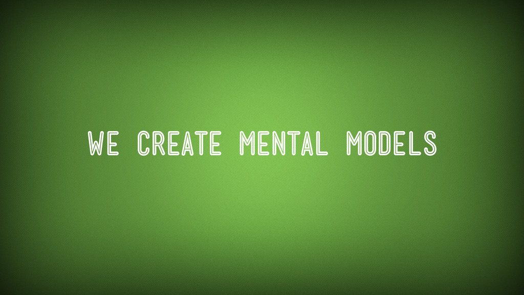 We Create Mental Models