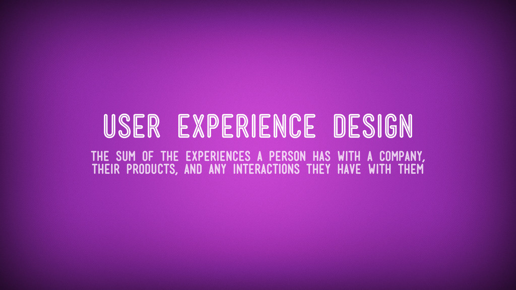 User Experience Design The sum of the experienc...