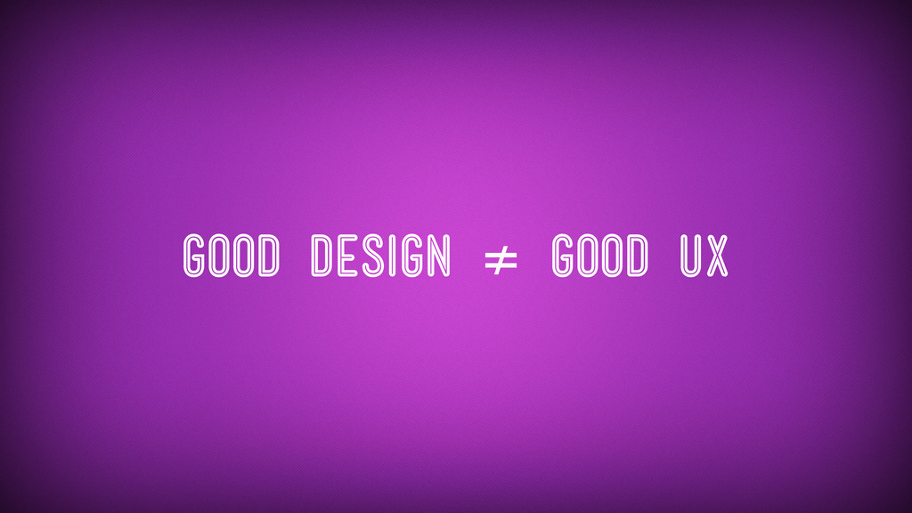 Good Design ≠ Good UX