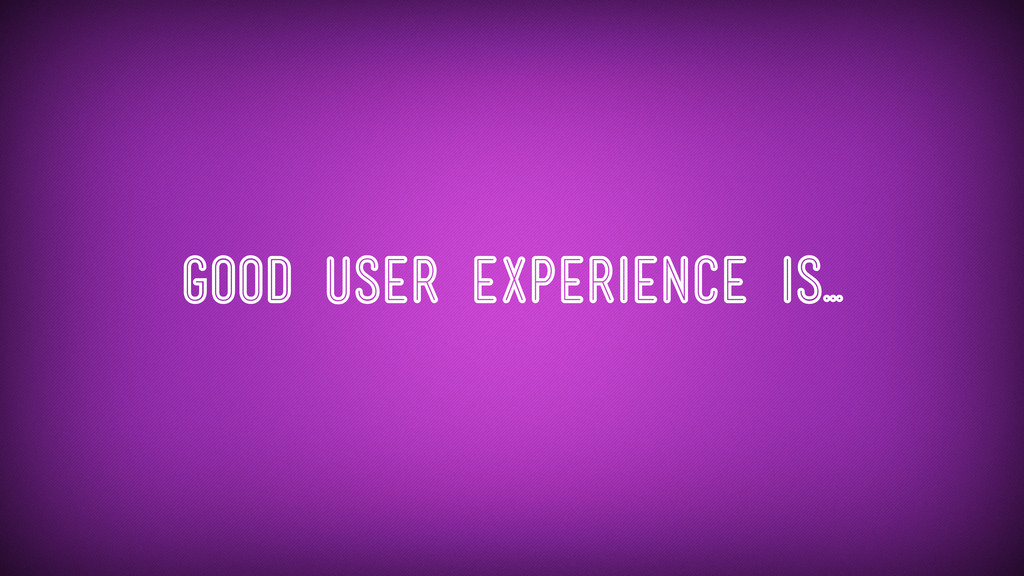 Good user experience is...