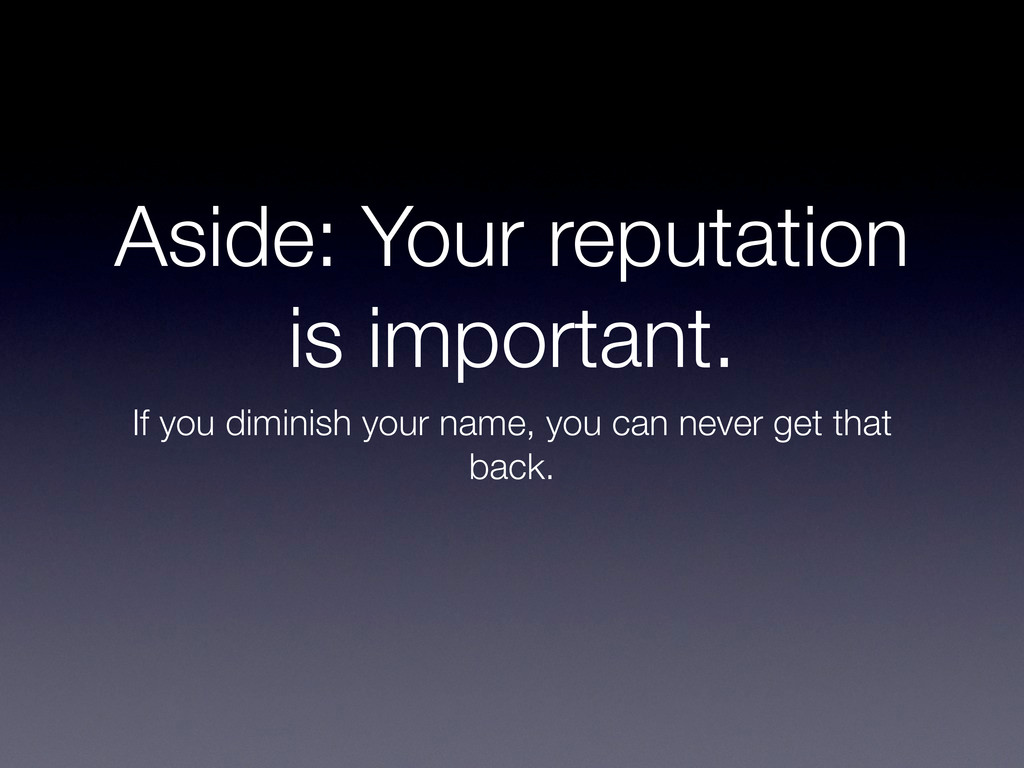 Aside: Your reputation is important. If you dim...