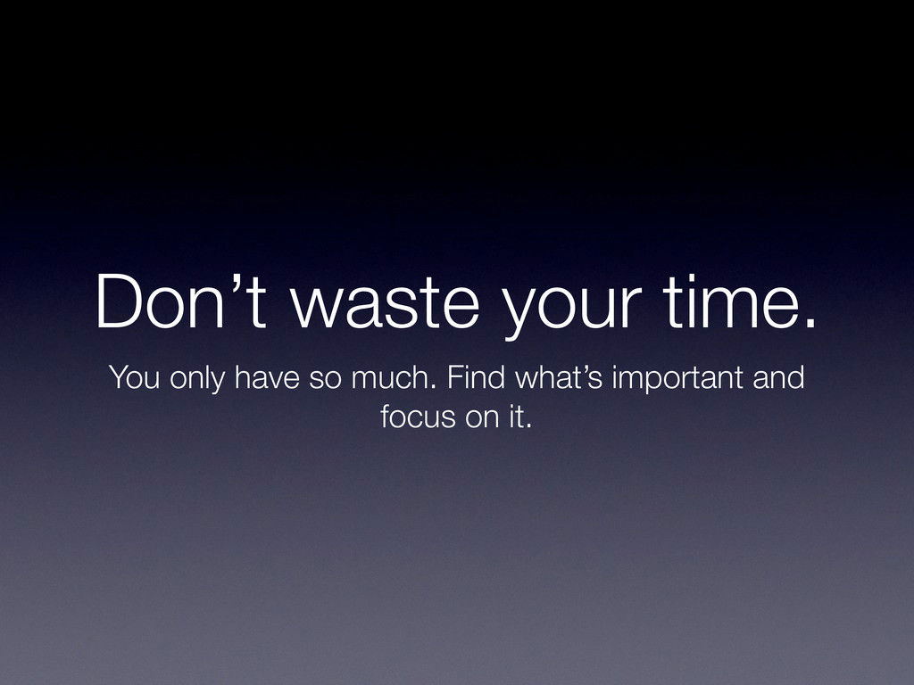 Don't waste your time. You only have so much. F...