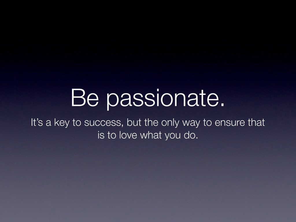 Be passionate. It's a key to success, but the o...
