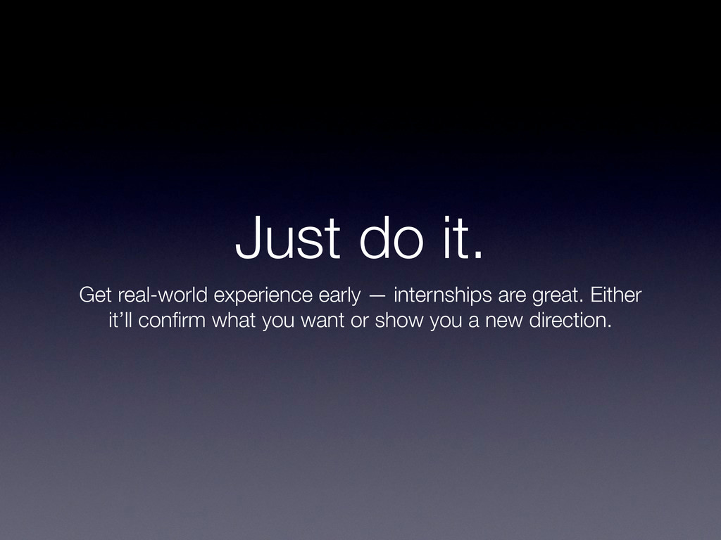 Just do it. Get real-world experience early — i...