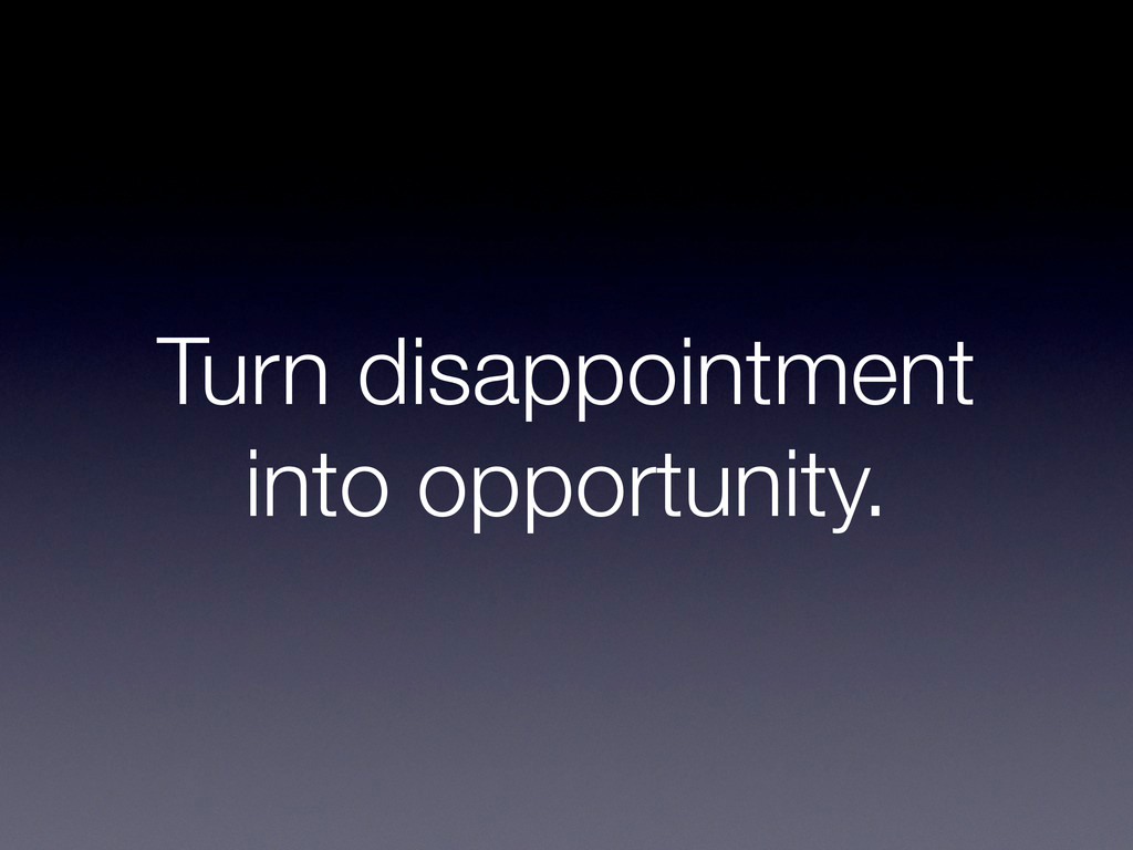 Turn disappointment into opportunity.