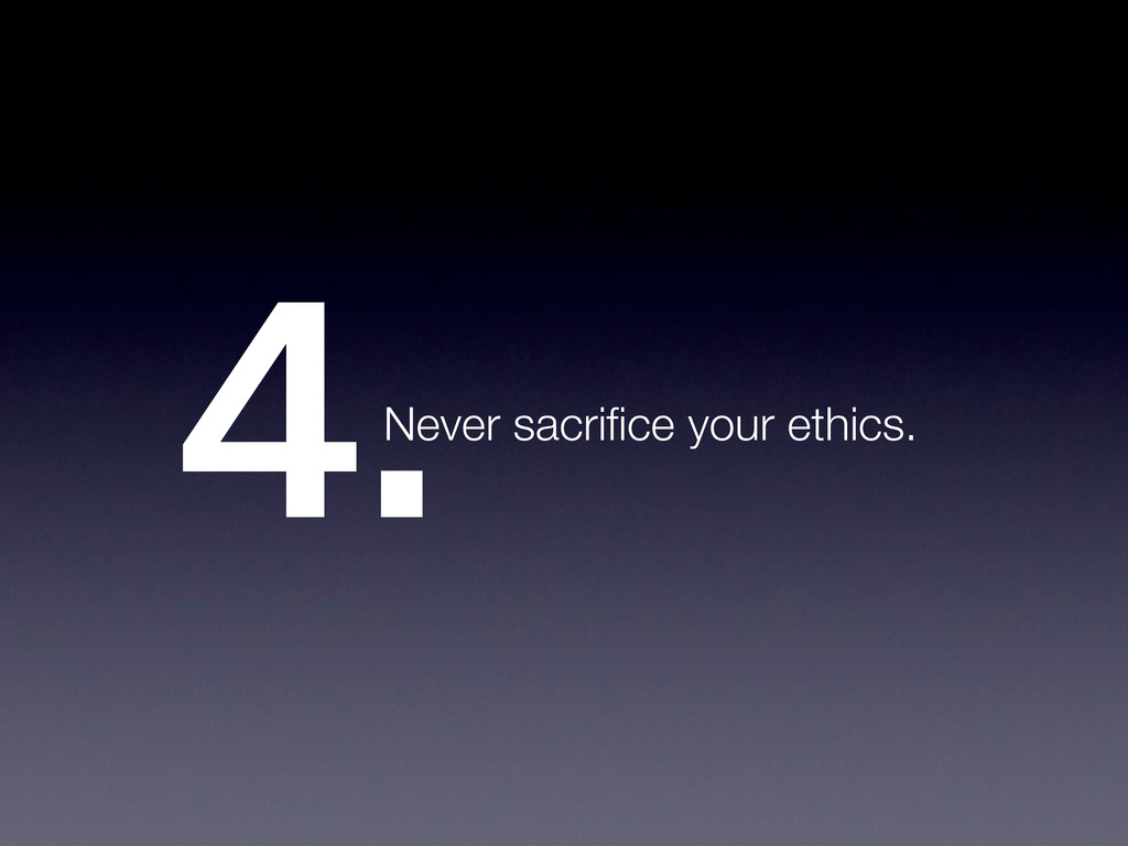 4.Never sacrifice your ethics.