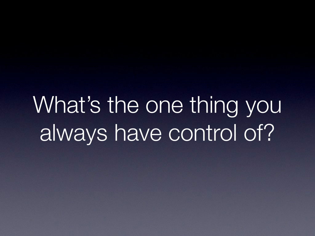 What's the one thing you always have control of?