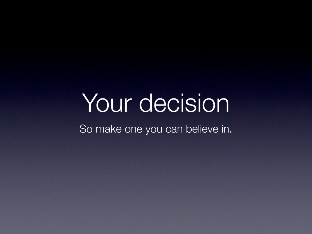Your decision So make one you can believe in.