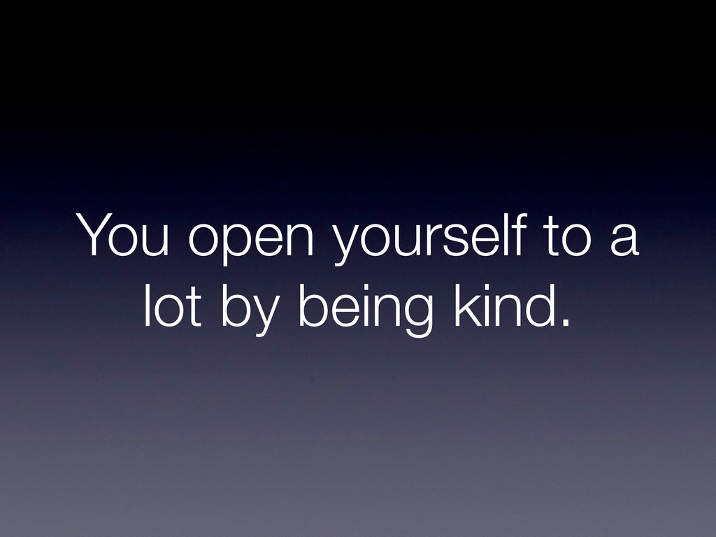 You open yourself to a lot by being kind.