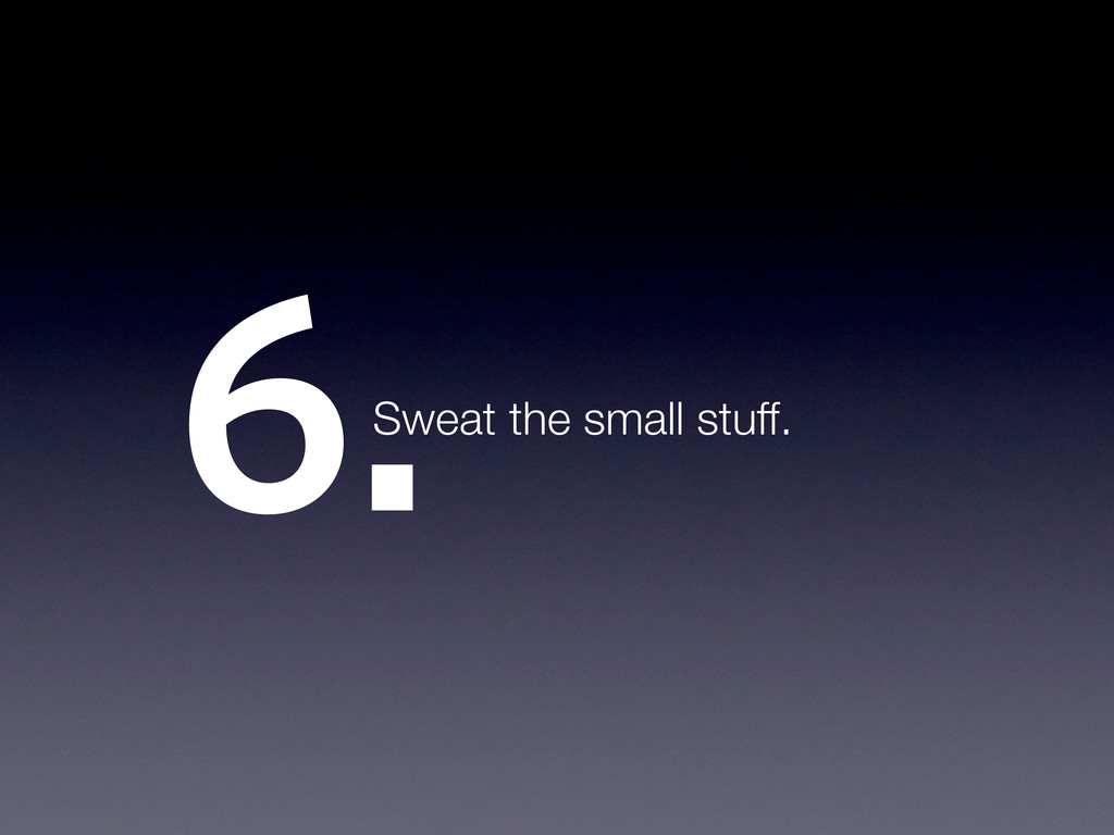 6.Sweat the small stuff.