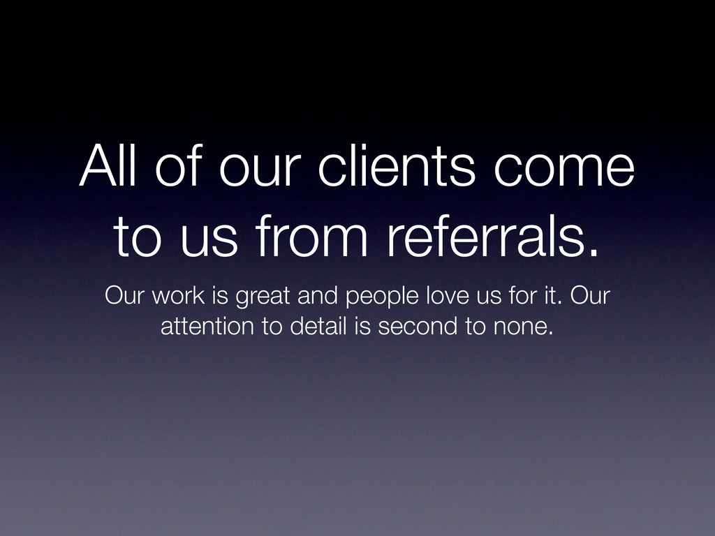 All of our clients come to us from referrals. O...