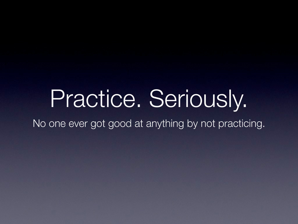 Practice. Seriously. No one ever got good at an...