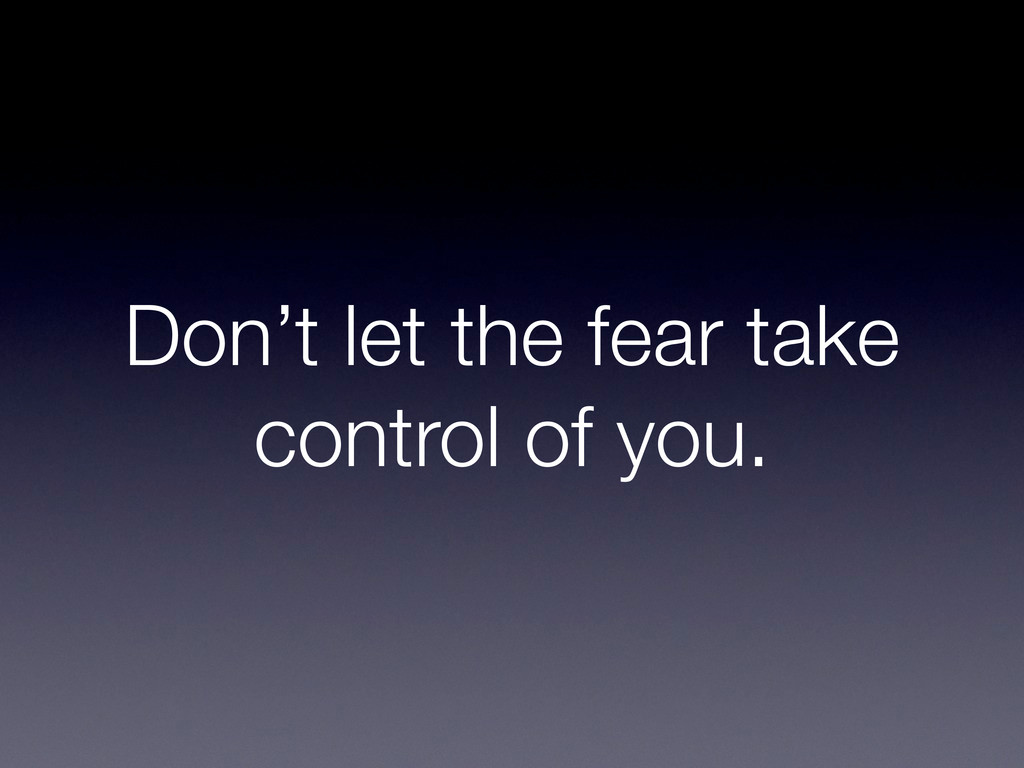 Don't let the fear take control of you.