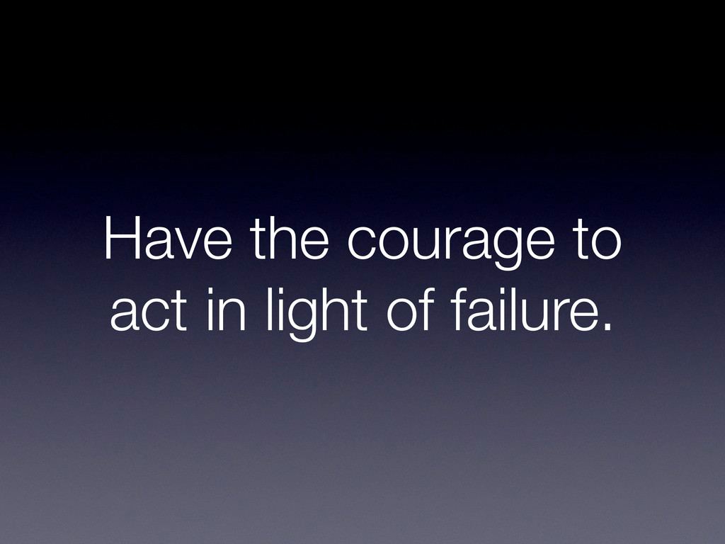 Have the courage to act in light of failure.