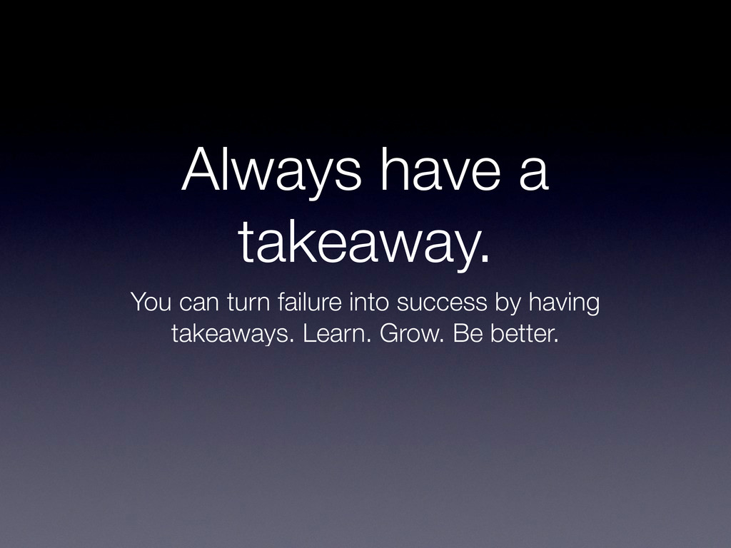 Always have a takeaway. You can turn failure in...