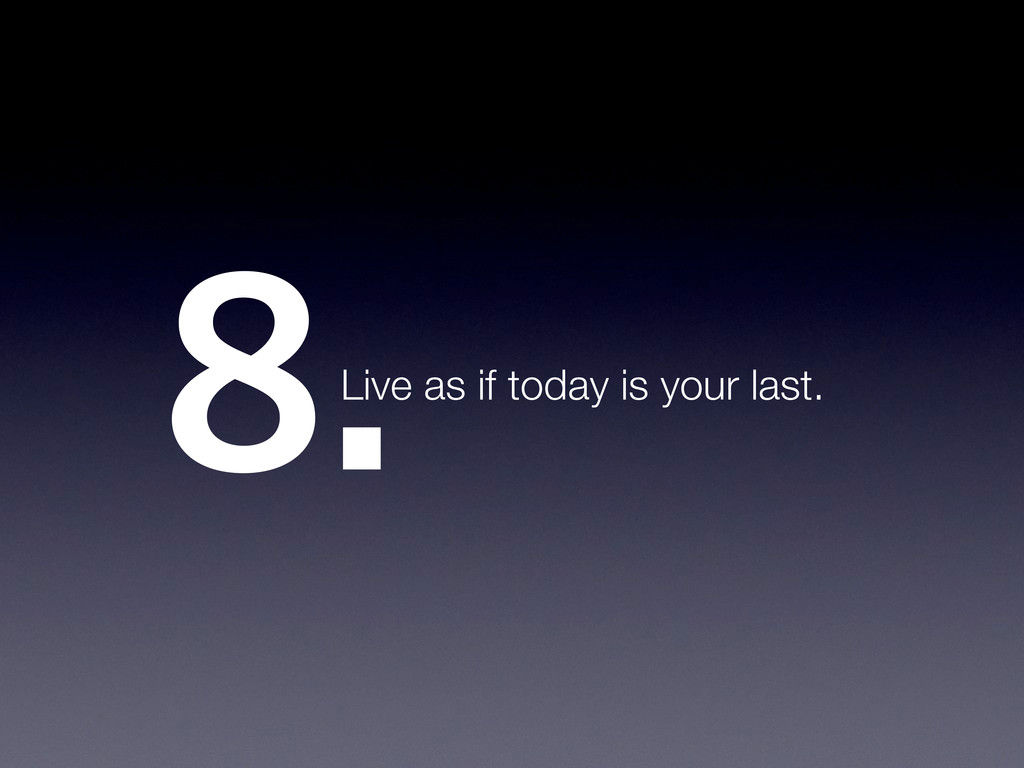 8.Live as if today is your last.