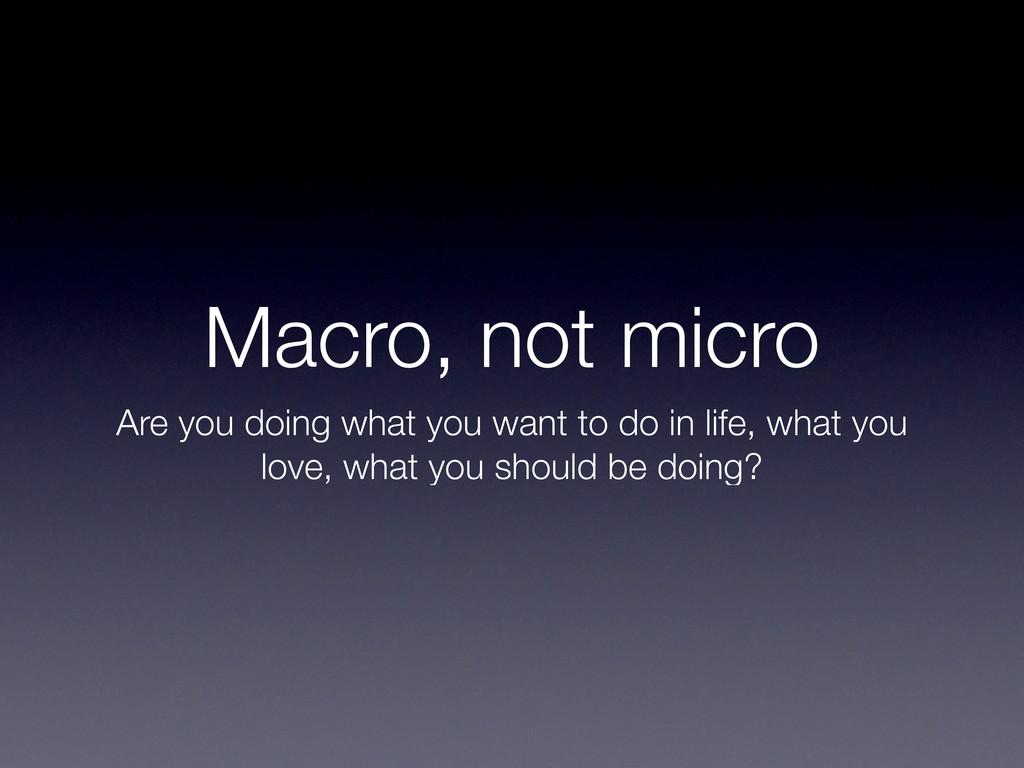 Macro, not micro Are you doing what you want to...