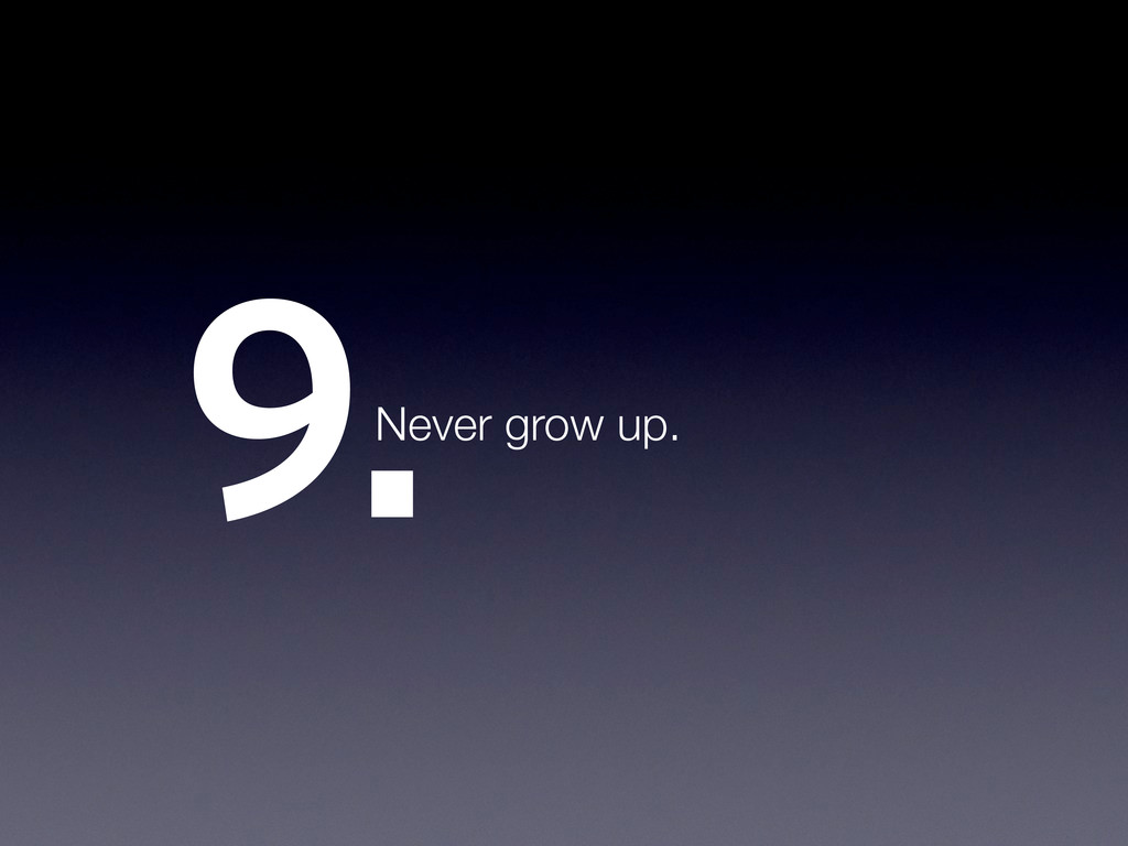 9.Never grow up.