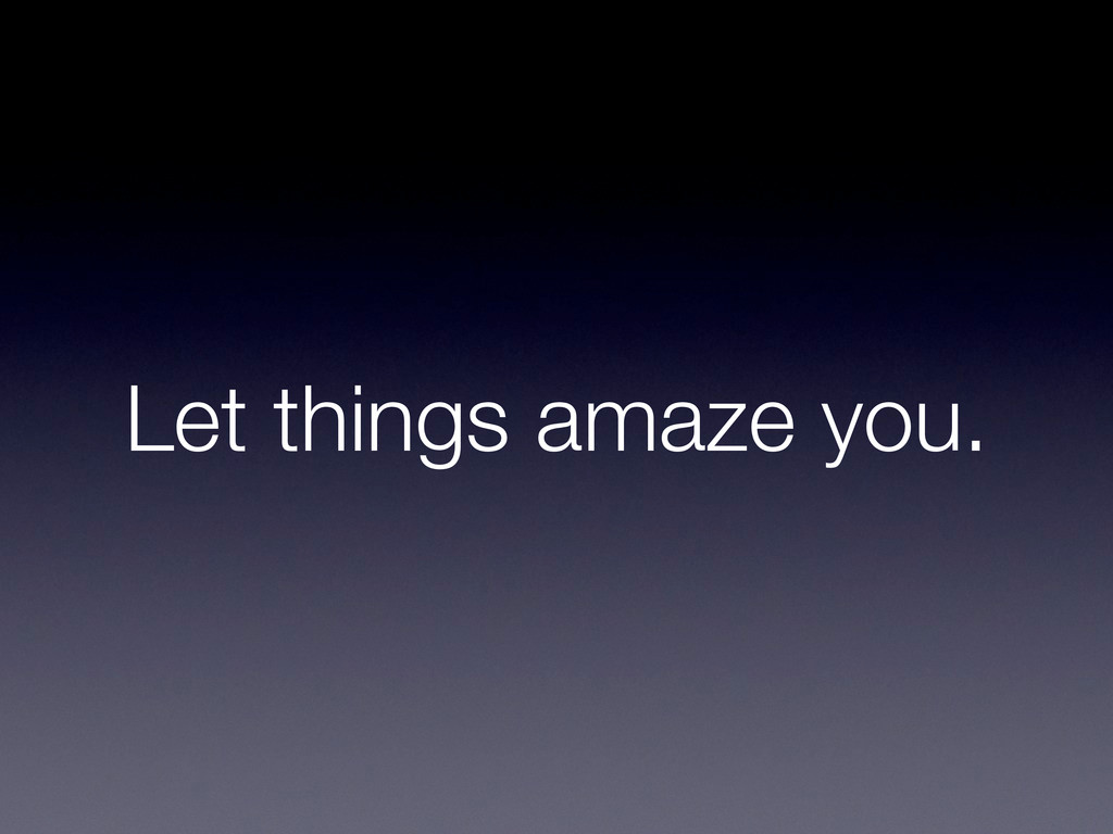 Let things amaze you.