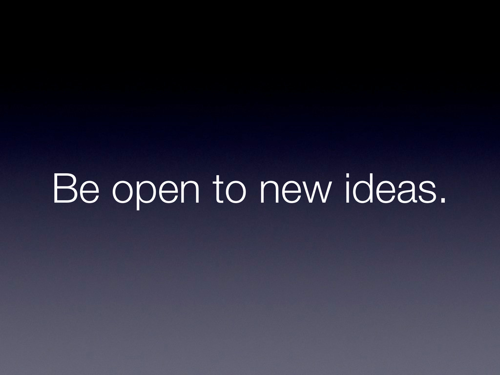 Be open to new ideas.