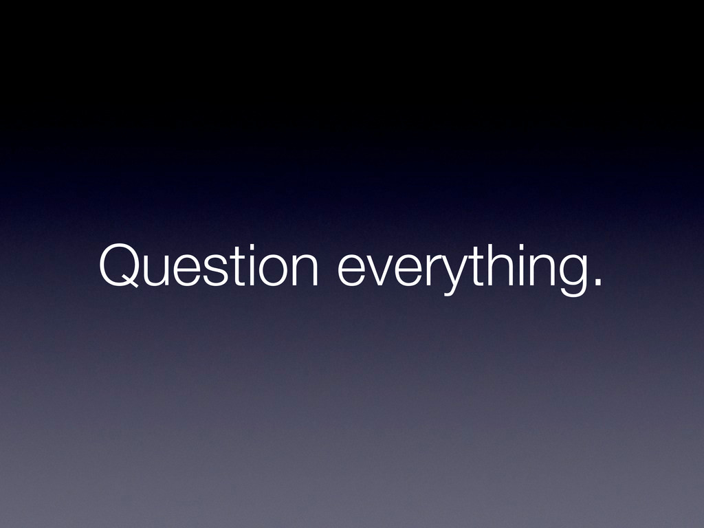Question everything.