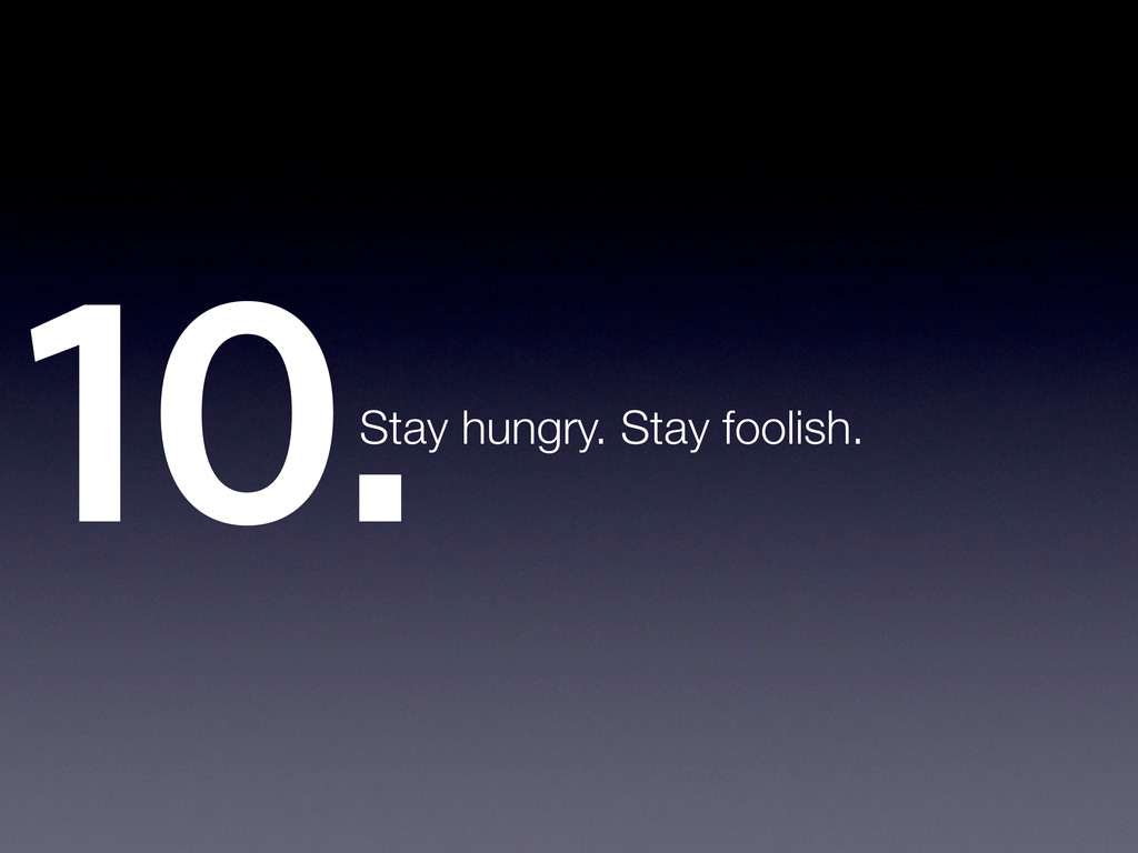10.Stay hungry. Stay foolish.