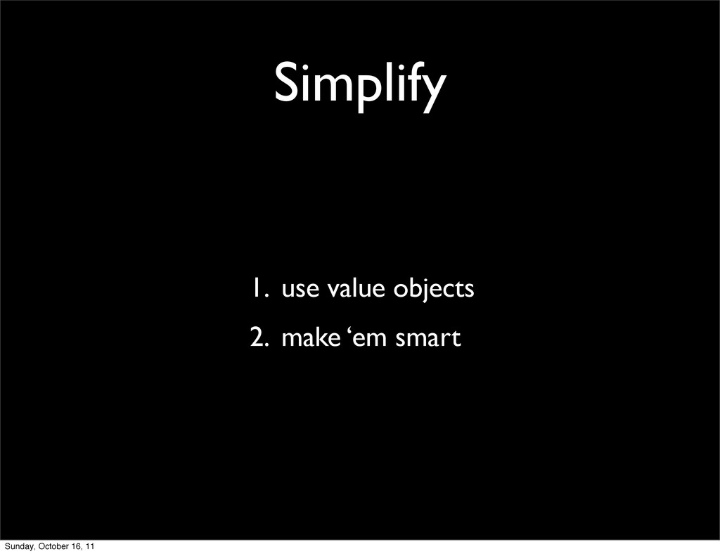 Simplify 1. use value objects 2. make 'em smart...