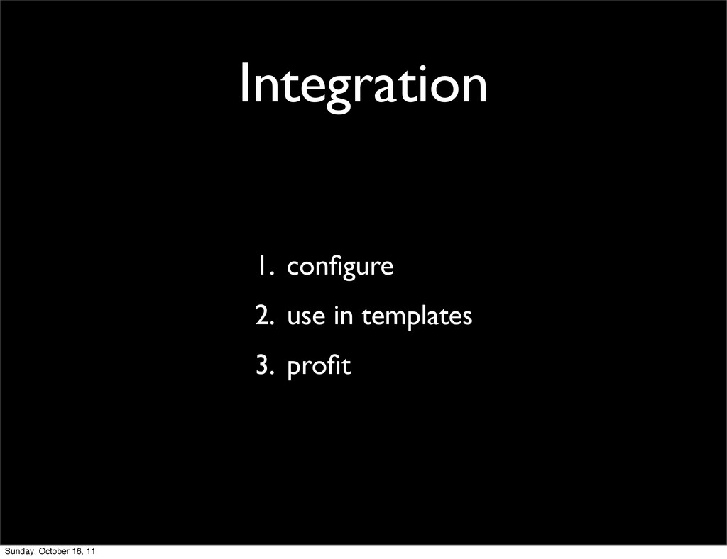 Integration 1. configure 2. use in templates 3. ...