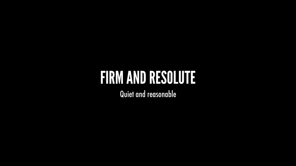 FIRM AND RESOLUTE Quiet and reasonable