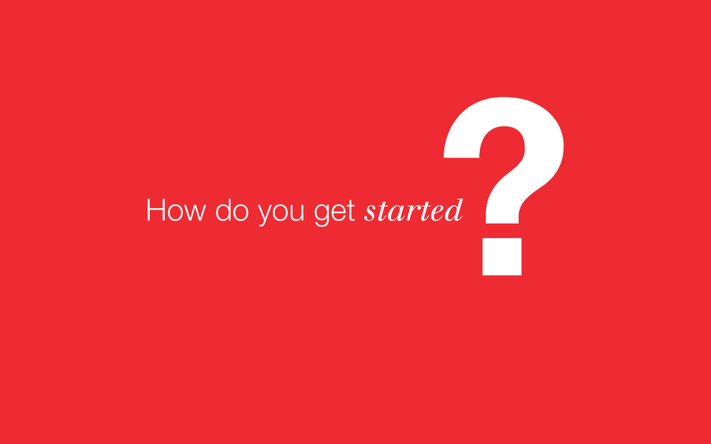 ? How do you get started