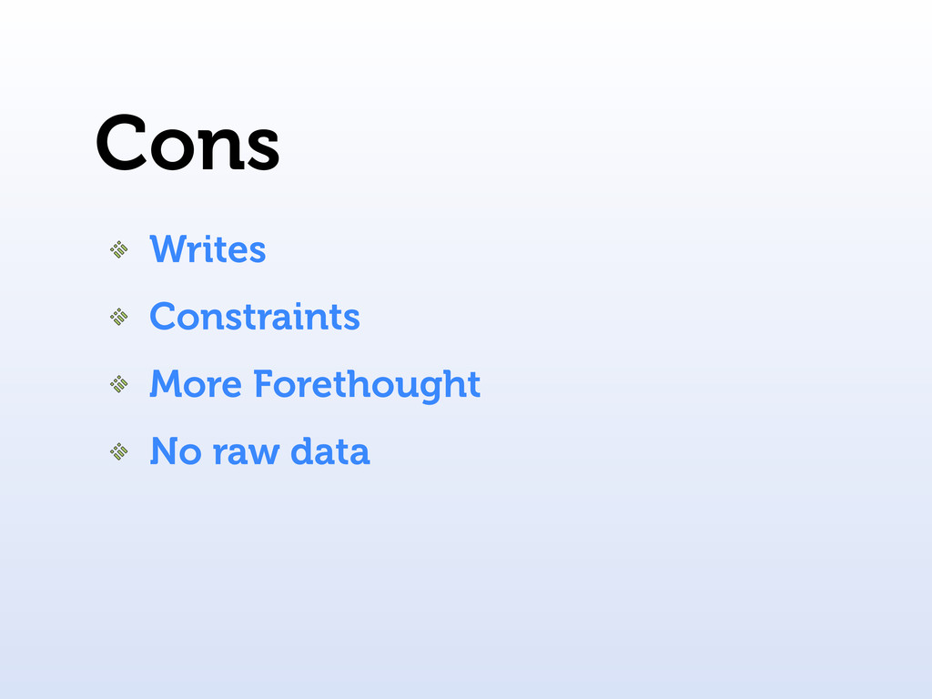 Cons Writes Constraints More Forethought No raw...