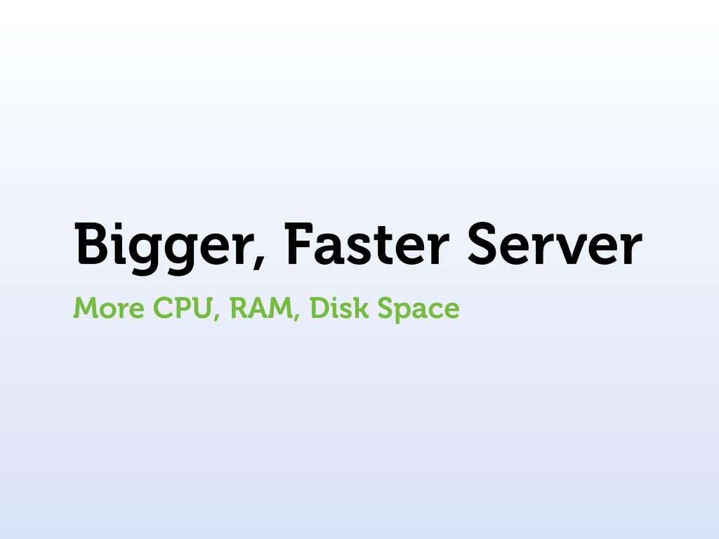 Bigger, Faster Server More CPU, RAM, Disk Space