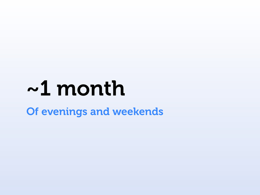 ~1 month Of evenings and weekends