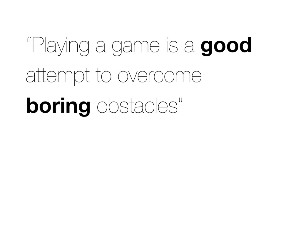 """""""Playing a game is a good attempt to overcome b..."""