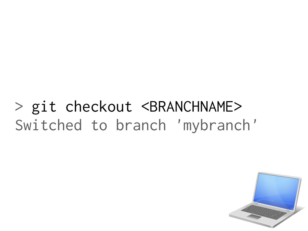 > git checkout <BRANCHNAME> Switched to branch ...