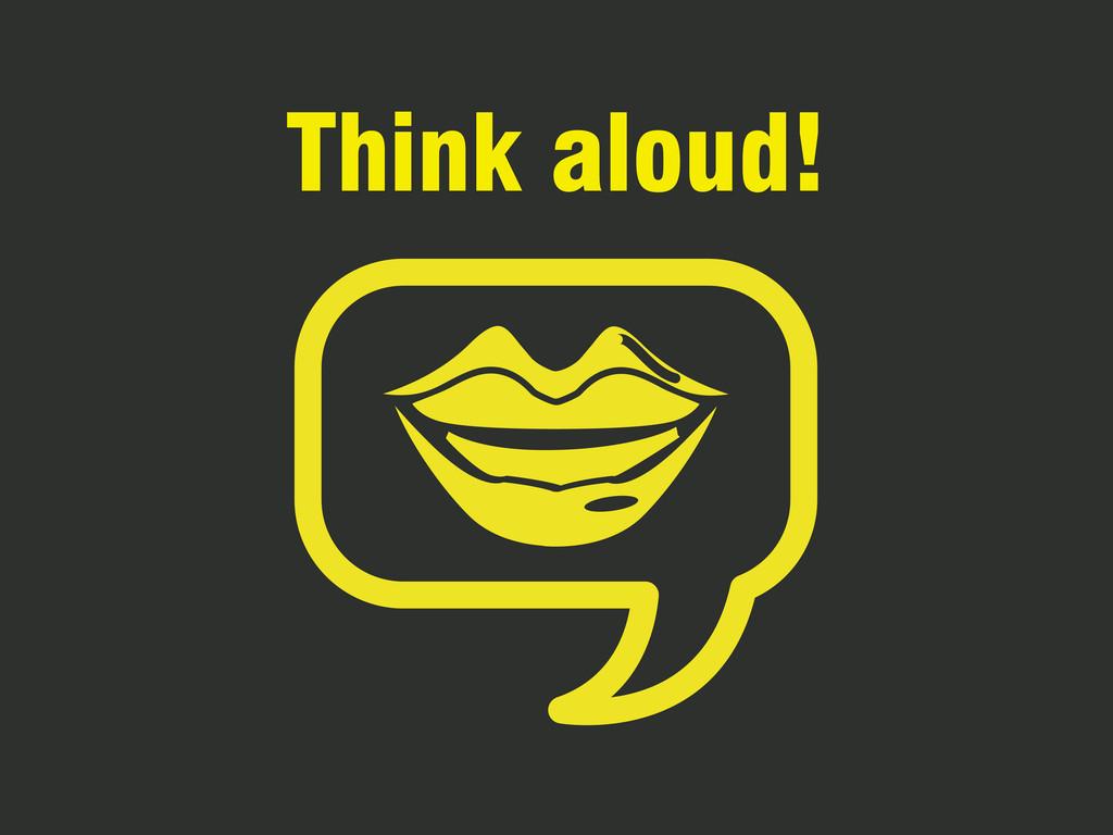 Think aloud!