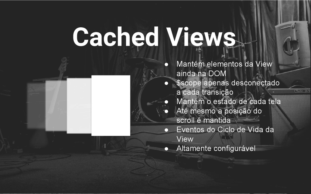 Cached Views ● Mantém elementos da View ainda n...