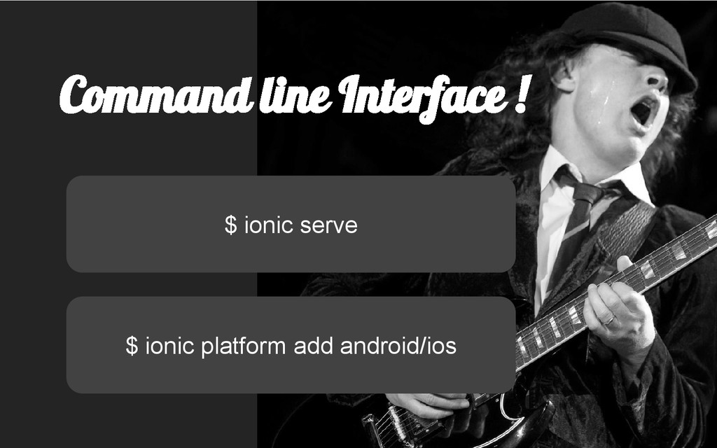 Command line Interface ! $ ionic platform add a...