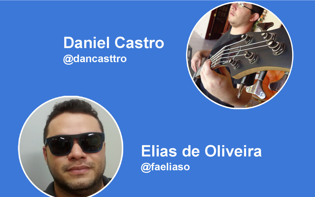 Daniel Castro @dancasttro Elias de Oliveira @fa...