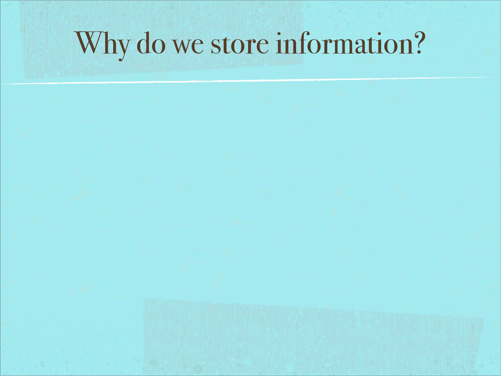 Why do we store information?