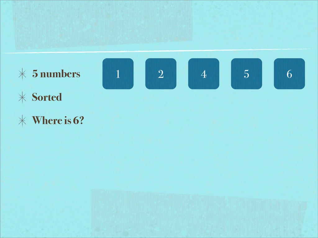 6 5 numbers Sorted Where is 6? 5 4 2 1