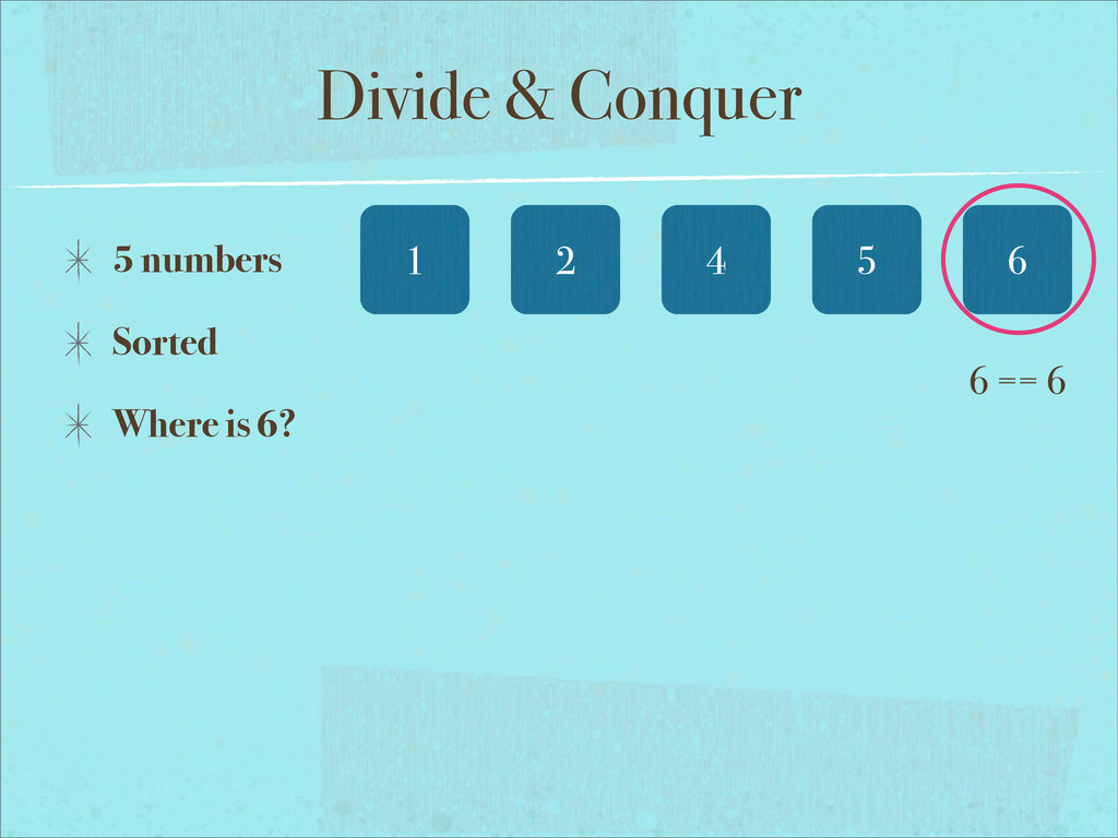 Divide & Conquer 6 5 numbers Sorted Where is 6?...