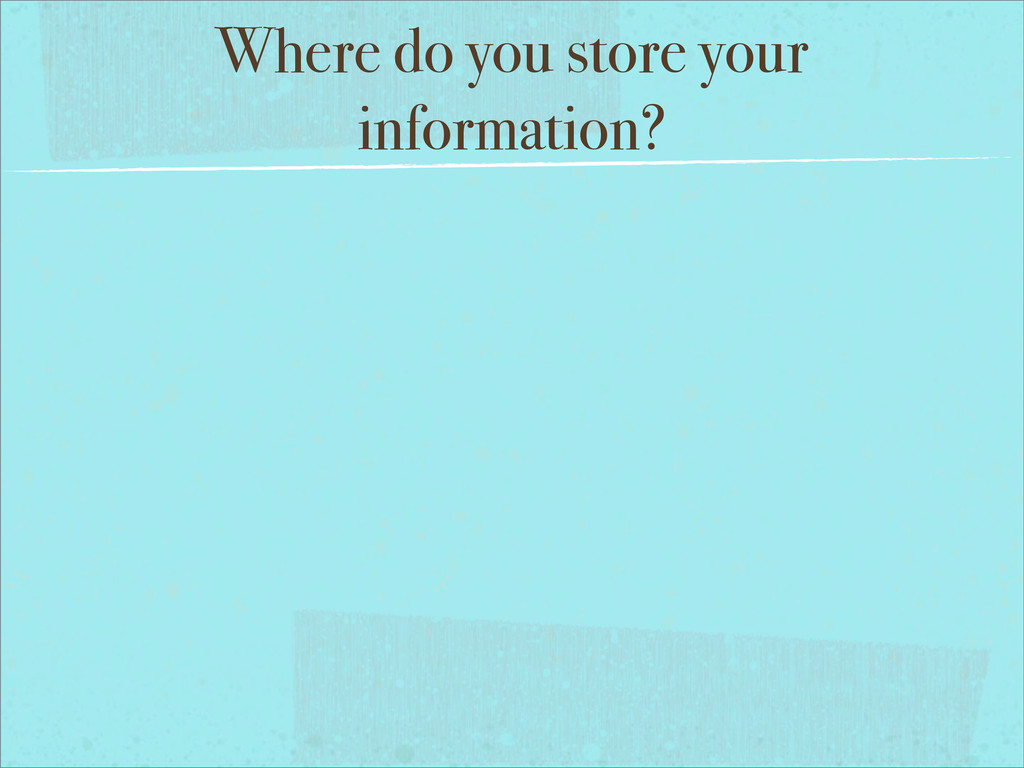 Where do you store your information?