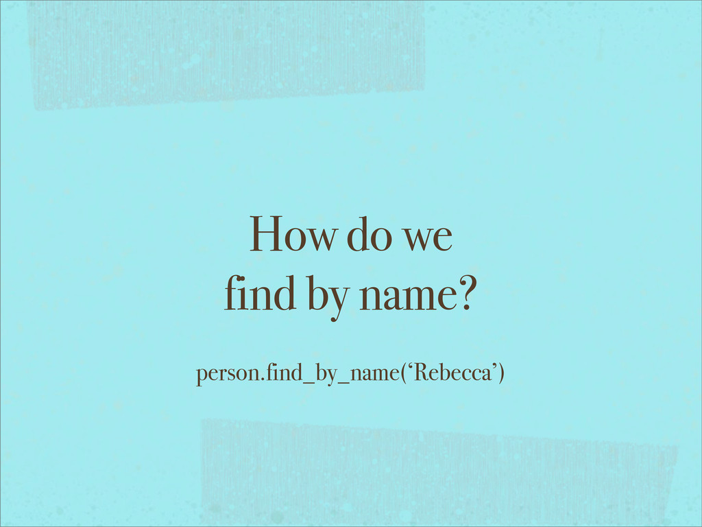 How do we find by name? person.find_by_name('Re...