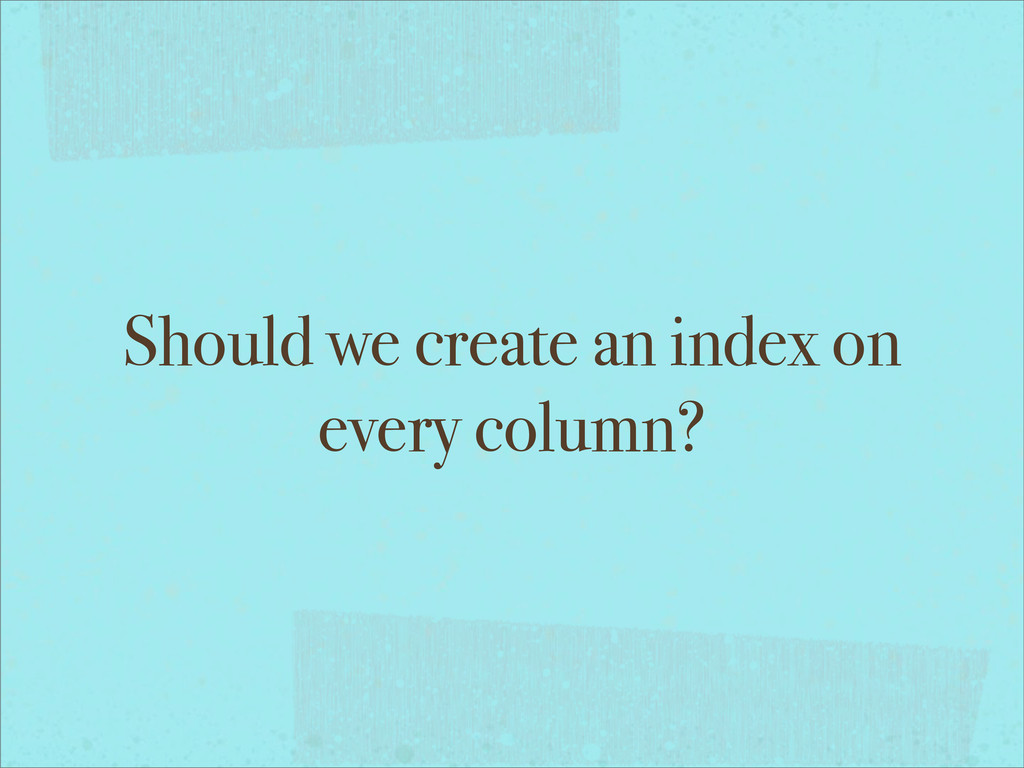 Should we create an index on every column?