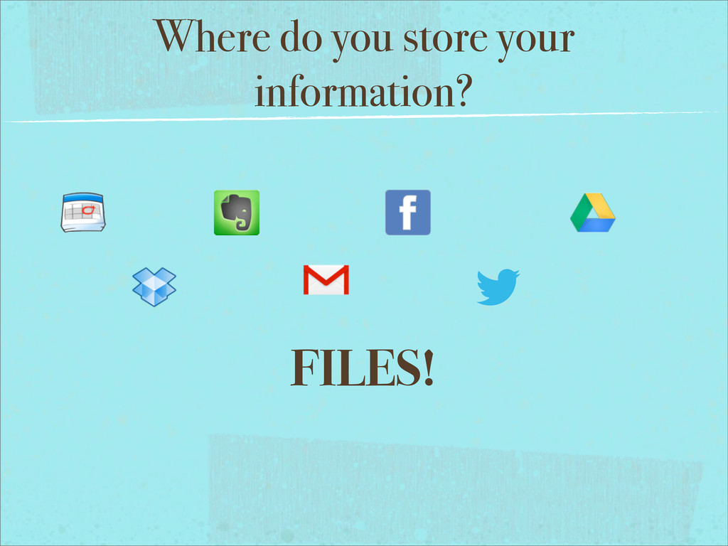 Where do you store your information? FILES!